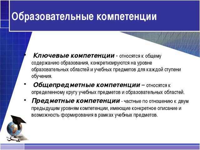 Образовательные компетенции Ключевые компетенции - относятся к общему содержа...