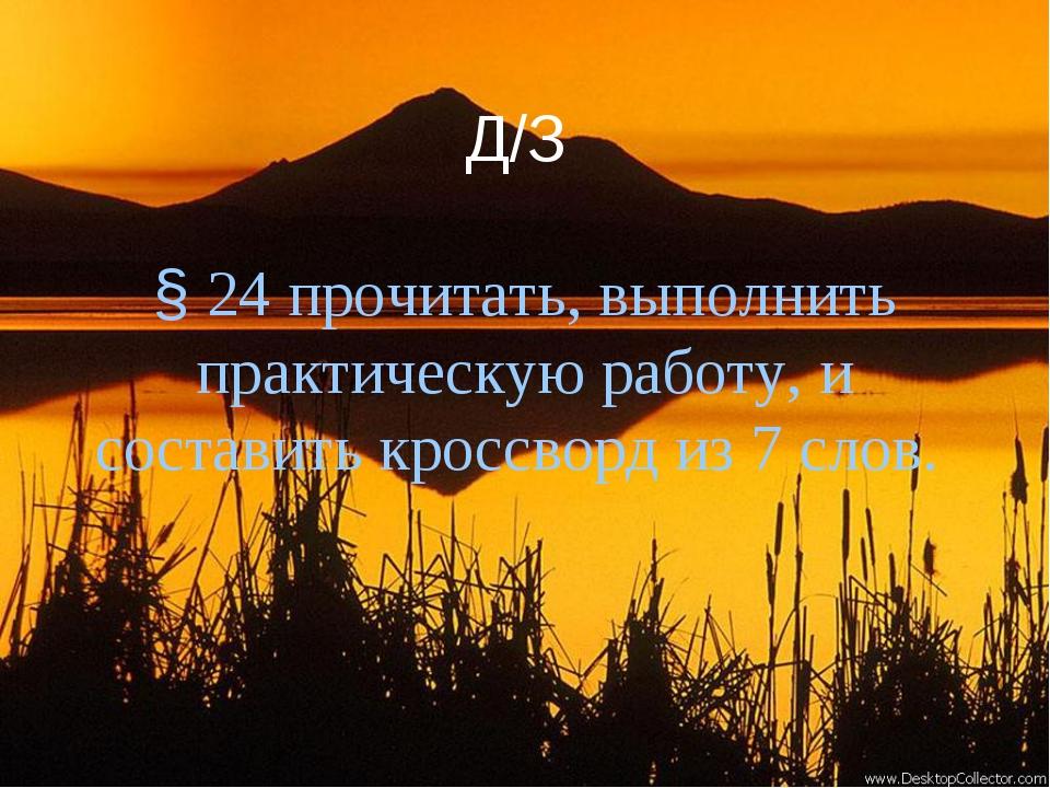 Д/З § 24 прочитать, выполнить практическую работу, и составить кроссворд из...