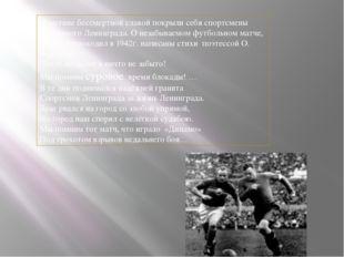 Поистине бессмертной славой покрыли себя спортсмены блокадного Ленинграда. О