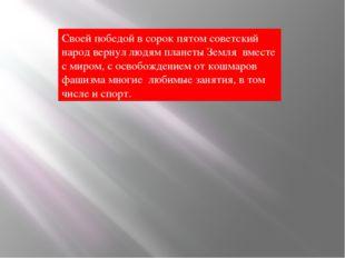 Своей победой в сорок пятом советский народ вернул людям планеты Земля вмест