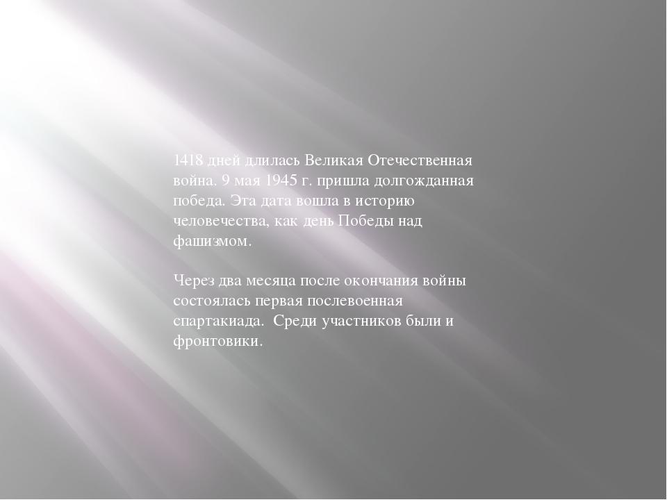 1418 дней длилась Великая Отечественная война. 9 мая 1945 г. пришла долгождан...