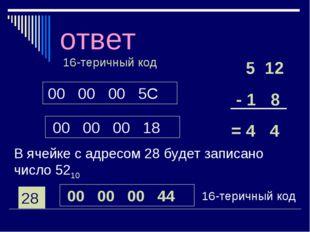 ответ 00 00 00 5C 00 00 00 18 16-теричный код 5 12 - 1 8 = 4 4 В ячейке с адр