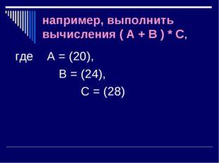 например, выполнить вычисления ( A + B ) * C, где А = (20), В = (24),