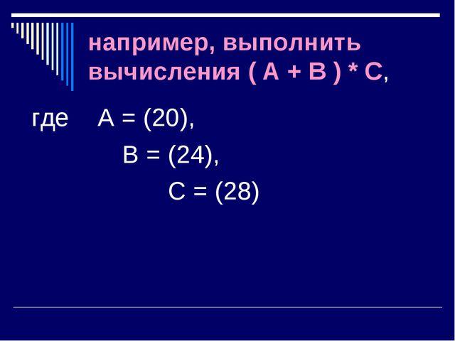 например, выполнить вычисления ( A + B ) * C, где А = (20), В = (24),...
