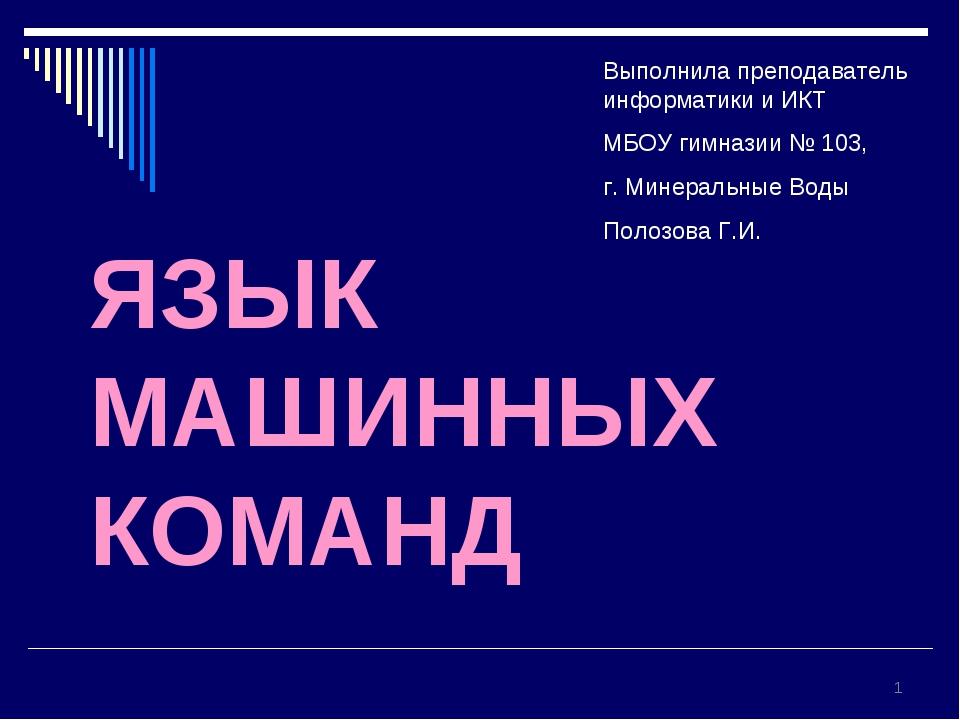ЯЗЫК МАШИННЫХ КОМАНД * Выполнила преподаватель информатики и ИКТ МБОУ гимнази...