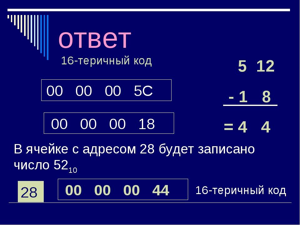 ответ 00 00 00 5C 00 00 00 18 16-теричный код 5 12 - 1 8 = 4 4 В ячейке с адр...