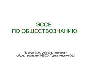 ЭССЕ ПО ОБЩЕСТВОЗНАНИЮ Перова О.Н. учитель истории и обществознания МБОУ Турт