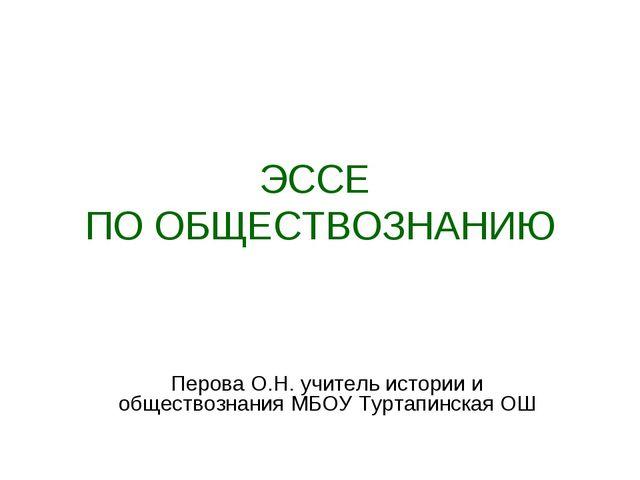 ЭССЕ ПО ОБЩЕСТВОЗНАНИЮ Перова О.Н. учитель истории и обществознания МБОУ Турт...