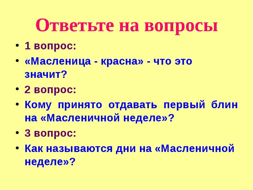 Ответьте на вопросы 1 вопрос: «Масленица - красна» - что это значит? 2 вопрос...