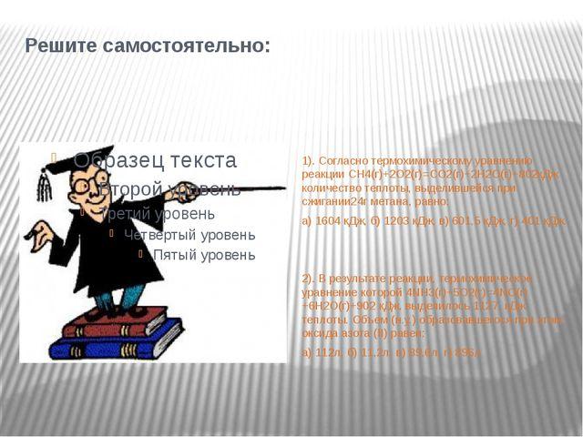 Решите самостоятельно: 1). Согласно термохимическому уравнению реакции СН4(г)...