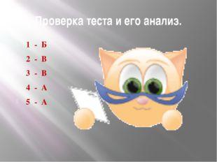 Проверка теста и его анализ. 1 - Б 2 - В 3 - В 4 - А 5 - А