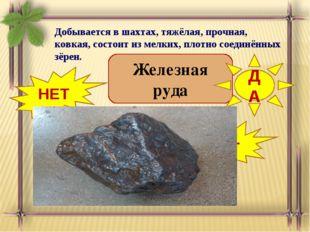 Добывается в шахтах, тяжёлая, прочная, ковкая, состоит из мелких, плотно соед