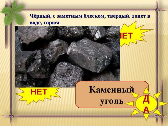 Чёрный, с заметным блеском, твёрдый, тонет в воде, горюч. Нефть Торф НЕТ НЕТ...