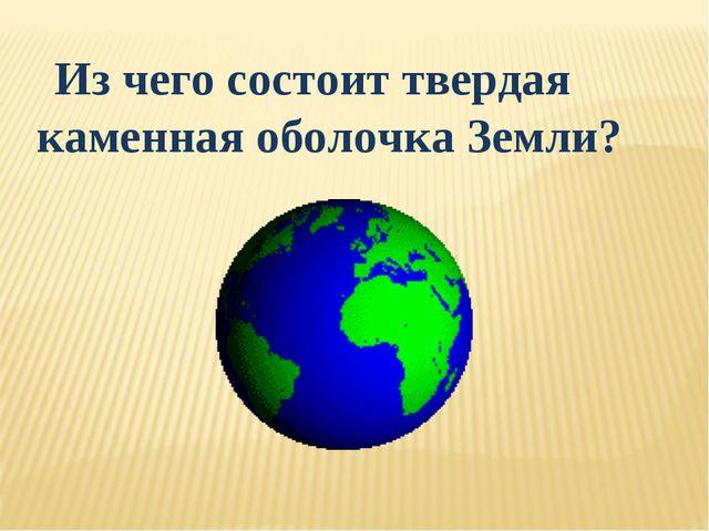 Из чего состоит твердая каменная оболочка Земли?