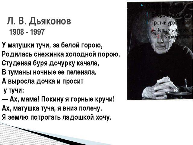 Л. В. Дьяконов 1908 - 1997 У матушки тучи, за белой горою, Родилась снежинка...