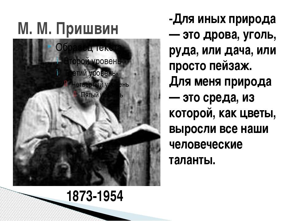 М. М. Пришвин -Для иных природа — это дрова, уголь, руда, или дача, или прост...