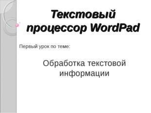 Текстовый процессор WordPad Первый урок по теме: Обработка текстовой информации