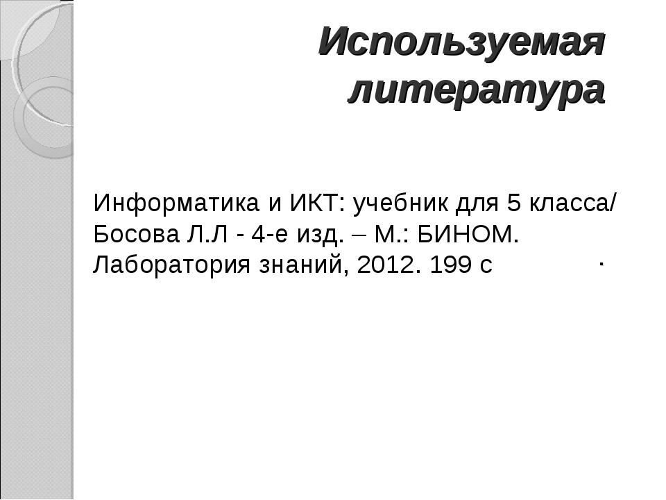 Используемая литература . Информатика и ИКТ: учебник для 5 класса/ БосоваЛ....