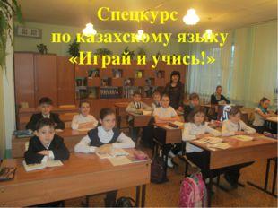 Спецкурс по казахскому языку «Играй и учись!»