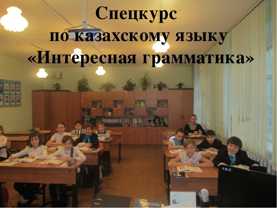 Спецкурс по казахскому языку «Интересная грамматика»