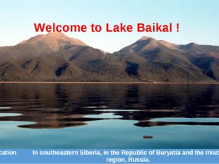 Welcome to Lake Baikal ! Location	In southeastern Siberia, in the Republic of