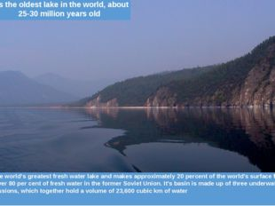 Volume	It is the world's greatest fresh water lake and makes approximately 2
