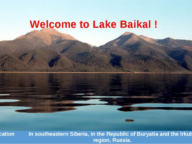 Welcome to Lake Baikal ! Location	In southeastern Siberia, in the Republic of...