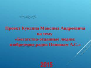 Проект Куксина Максима Андреевича на тему «Богатства-отданные людям: изобрет