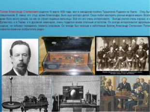 Попов Александр Степанович родился 16 марта 1859 года, жил в заводском посёлк