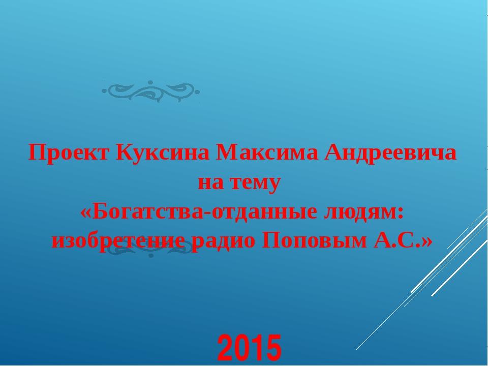 Проект Куксина Максима Андреевича на тему «Богатства-отданные людям: изобрет...