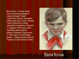 Валя Котик Валя Котик— пионер-герой, юный партизан-разведчик, самый молодой Г