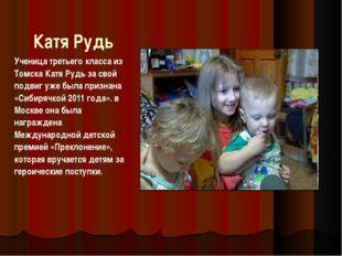 Катя Рудь Ученица третьего класса из Томска Катя Рудь за свой подвиг уже была