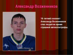 Александр Возженников 16- летний хоккеист Александр Возженников спас людей во