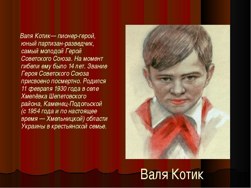 Валя Котик Валя Котик— пионер-герой, юный партизан-разведчик, самый молодой Г...