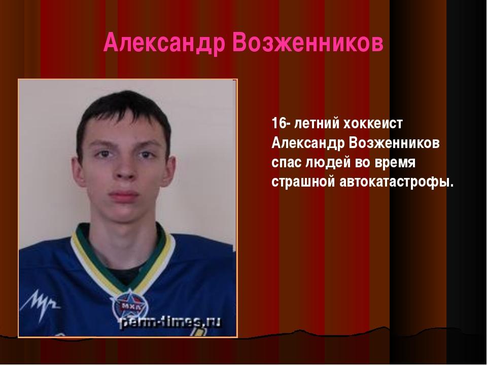 Александр Возженников 16- летний хоккеист Александр Возженников спас людей во...