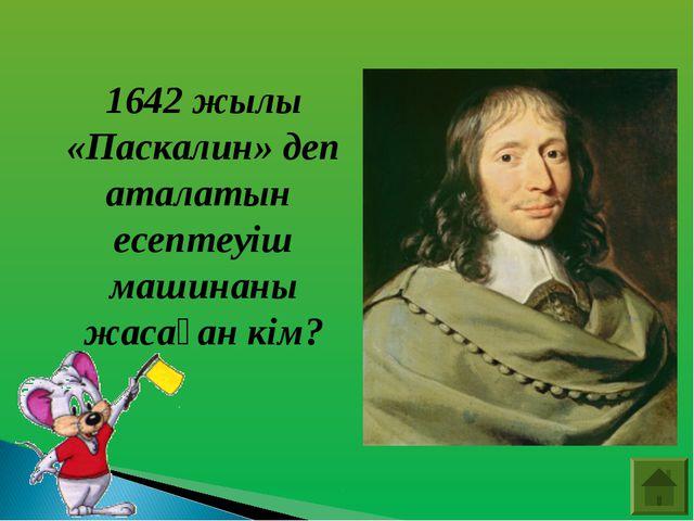 1642 жылы «Паскалин» деп аталатын есептеуіш машинаны жасаған кім?
