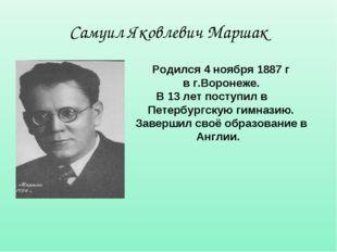 Самуил Яковлевич Маршак Родился 4 ноября 1887 г в г.Воронеже. В 13 лет поступ