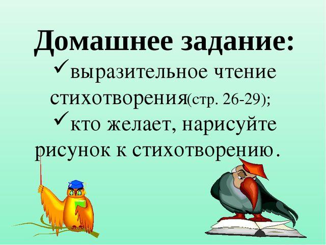Домашнее задание: выразительное чтение стихотворения(стр. 26-29); кто желает,...