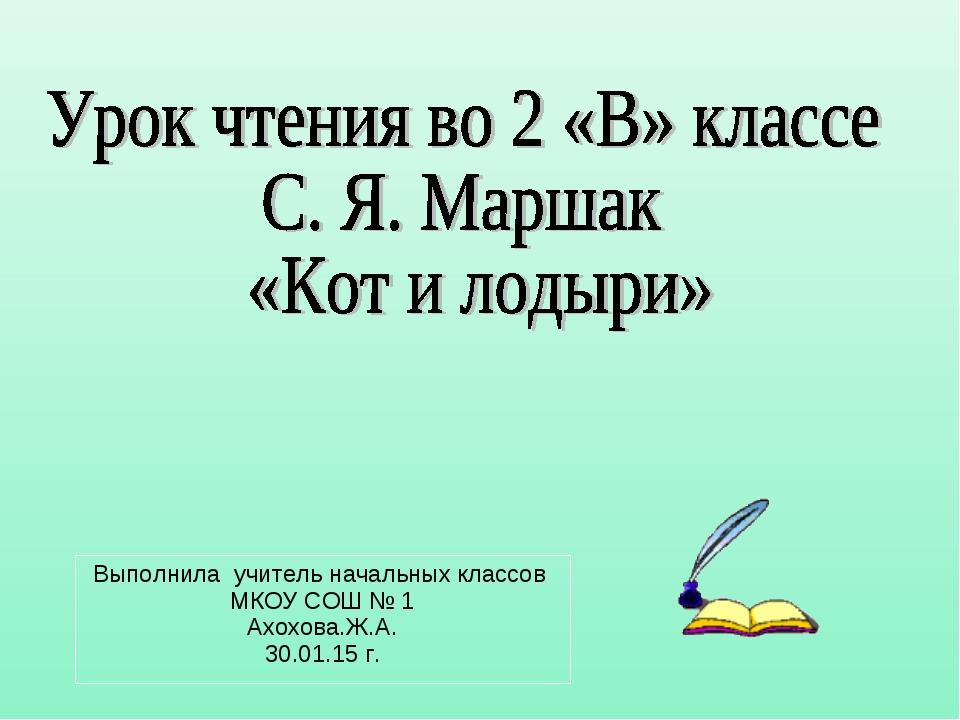 Выполнила учитель начальных классов МКОУ СОШ № 1 Ахохова.Ж.А. 30.01.15 г.