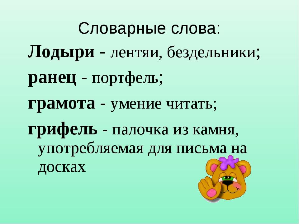 Словарные слова: Лодыри - лентяи, бездельники; ранец - портфель; грамота - ум...