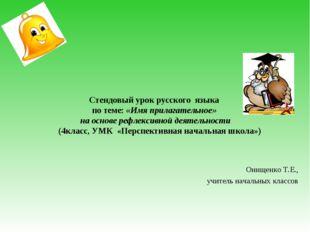 Онищенко Т.Е., учитель начальных классов Стендовый урок русского языка по те
