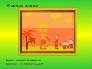«Оранжевая песенка» -Выскажите свое мнение об услышанном; -предположите о че