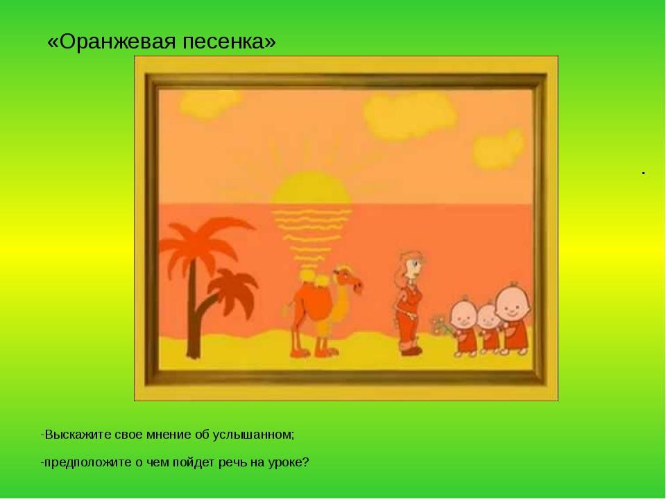 «Оранжевая песенка» -Выскажите свое мнение об услышанном; -предположите о че...