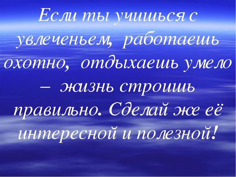 Если ты учишься с увлеченьем, работаешь охотно, отдыхаешь умело – жизнь строи...