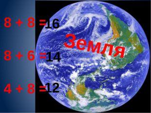 8 + 8 = 8 + 6 = 4 + 8 = 16 14 12 Земля