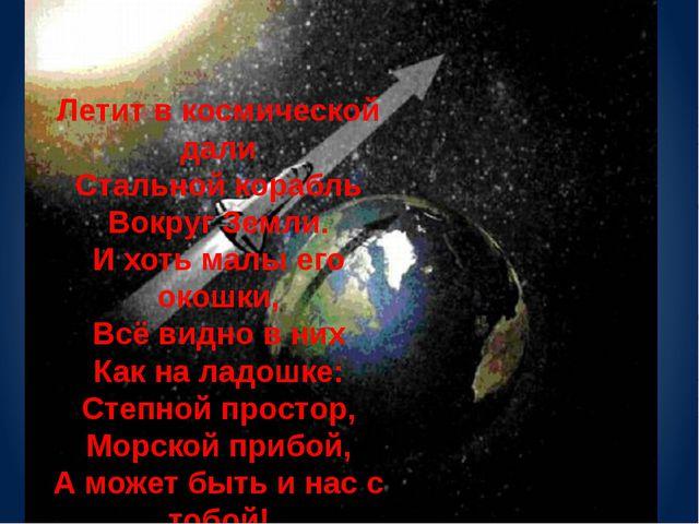 Летит в космической дали Стальной корабль Вокруг Земли. И хоть малы его окошк...