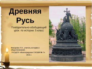 Древняя Русь Повторительно-обобщающий урок по истории. 5 класс Макарова Л.Н.,