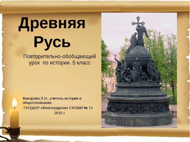 Древняя Русь Повторительно-обобщающий урок по истории. 5 класс Макарова Л.Н.,...