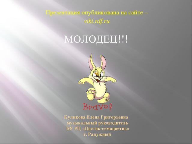 МОЛОДЕЦ!!! Презентация опубликована на сайте – viki.rdf.ru Куликова Елена Гр...