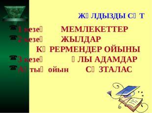 ЖҰЛДЫЗДЫ СӘТ 1 кезең  МЕМЛЕКЕТТЕР 2 кезең  ЖЫЛДАР КӨРЕРМЕНДЕР ОЙЫНЫ 3 кезең